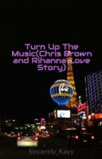 Turn Up The Music(Chris Brown and Rihanna Love Story) by PrincesMisfitLover