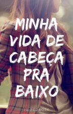 Minha Vida de Cabeça pra Baixo (EM REVISÃO) by Ju_Pedroso