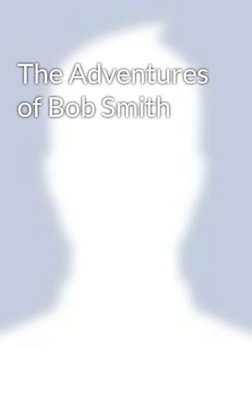 The Adventures of Bob Smith by AddictedToHeroine