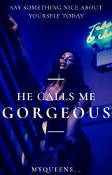 He Calls Me Gorgeous by Myqueens27