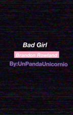 Bad Girl || Brandon Rowland by -UnPxndxUnicornio