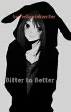 Bitter to Better by hellopinkwriter