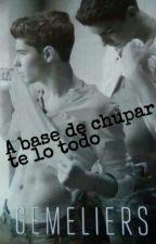 A Base De Chupar Te Lo Todo -Gemeliers Hot- by vicky17jdom