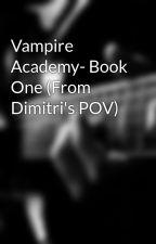 Vampire Academy- Book One (From Dimitri's POV) by ValerieLRose
