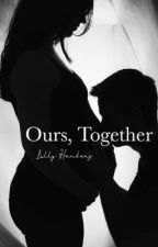 Ours, Together: A Teen Pregnancy Story by LillyHenders