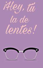 ¡Hey, tú la de lentes! (Editando)  by Na_frijolarrollado39