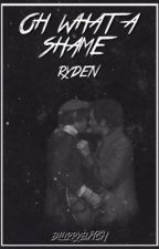 oh what a shame ; ryden by blurrybxtch