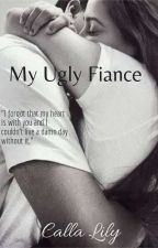My Ugly Fiance (COMPLETED) by CallaLilywriter
