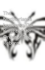 The Northerlands book one: The Knight of the Order of The Reborn. by iNanMcC