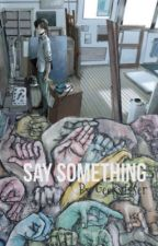 Say Something (1/2) by GeekyLoser