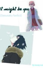 It Might Be You (Sasusaku Fanfict) by honeynora