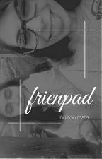 FRIENPAD | Rants | Terminado by murkiness