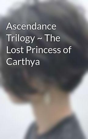 Ascendance Trilogy ~ The Lost Princess of Carthya by AshleyGraceZeus