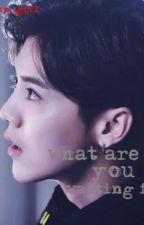 What are you waiting for..? by sehun_girl1