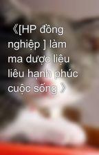 《[HP đồng nghiệp ] làm ma dược liệu liêu hạnh phúc cuộc sống 》 by mew_ngoc_th2405