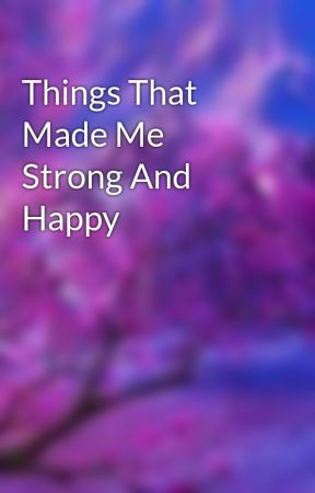 Things That Made Me Strong And Happy by _jan_net