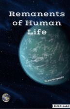 Remanents of Human Life by jenjenpenguin02