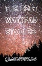 THE BEST WATTPAD STORIES! (Believe me I would know since I'm currently obsessed) by clairebears