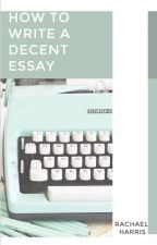 How to Write a Decent Essay ✔ by rachaelthewriter
