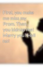 First, you make me miss my Prom. Then, you kidnap me! Marry you? Hell no! by Sugababy7