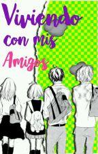 Viviendo Con Mis Amigos© [V.C.M.A] [Terminada] by ZochuKawaii_