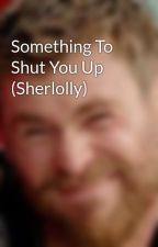 Something To Shut You Up (Sherlolly) by grayxpression
