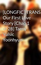 [LONGFIC][TRANS][SNSD] Our First Love Story [Chap 1 -> 28] Taeny Yulsic Yoonhyun by Jelly93