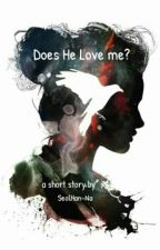 Does He Love me? - [ Short Story 1 ] by SeolHan-Na