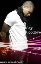Say Goodbye (A Chris Brown Love Story) by mrsbriannabreezy