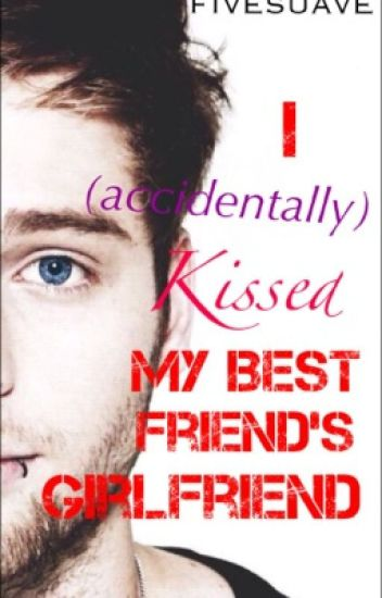 I (Accidentally) Kissed My Best Friend's Girlfriend