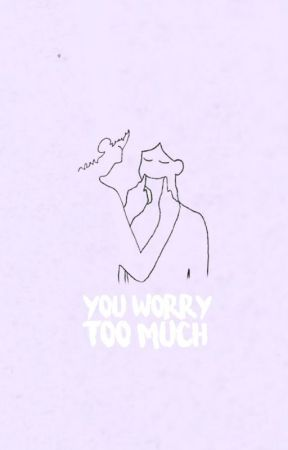 you worry too much by writewithmae