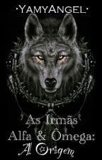 As Irmãs Alfa & Omega: A Origem by YamyAngel