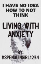 Living With Anxiety by MsPenguingirl1234
