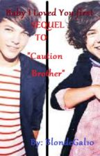 Baby I Loved You First [Sequel To Caution Brother]COMPLETED by thatonegoose