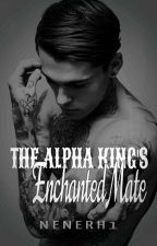 The Alpha King's Enchanted Mate...(#Wattys2016) by Nenerh1