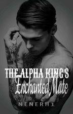 The Alpha King's Enchanted Mate...(#Wattys2016) by Nenerh1