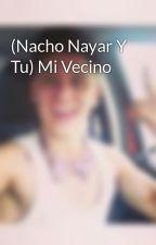 (Nacho Nayar Y Tu) Mi Vecino by nacho_teamo