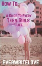 How To: A Guide For Every Teen Girl's Life by everwritelove