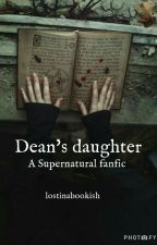 Dean's Daughter || Supernatural Fanfiction by lostinabookish