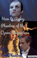 How to Annoy Phantom of the Opera Characters by ErikPhantom