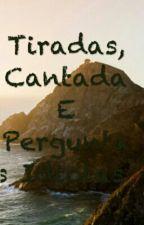 Tiradas, Cantadas E  Perguntas Idiotas  by yasmimNascimento100