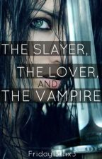 The Slayer, The Lover, and The Vampire[Watty Awards 2012] by Friday13thx3