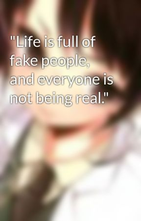 Life Is Full Of Fake People And Everyone Is Not Being Real Wattpad