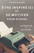 Être Inspiré(e) et Se Motiver Pour Écrire - Conseils et Astuces. by TheLadyOfBlood
