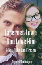 Internet Love: You Love Him (You Tube Fan Fic) by Sophical