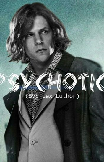 Psychotic (BVS Lex Luthor x Reader)