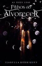 Filhos do Alvorecer - As Doze Luas by IsabellaRodrs