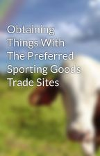 Obtaining Things With The Preferred Sporting Goods Trade Sites by gongshield10