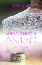Aprendendo a amar - Laura Valdez by DebbyScar