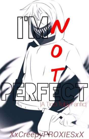 I'm Not Perfect |Ticci Toby x Reader| [Completed/ Under Construction